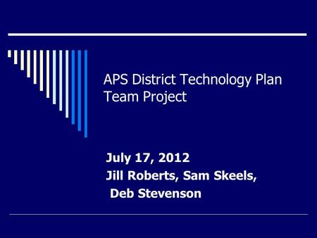 APS District Technology Plan Team Project July 17, 2012 Jill Roberts, Sam Skeels, Deb Stevenson.