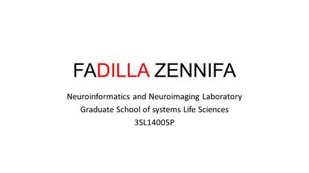 FADILLA ZENNIFA Neuroinformatics and Neuroimaging Laboratory Graduate School of systems Life Sciences 3SL14005P.