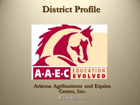 District Profile District Profile Arizona Agribusiness and Equine Center, Inc. Who we are.