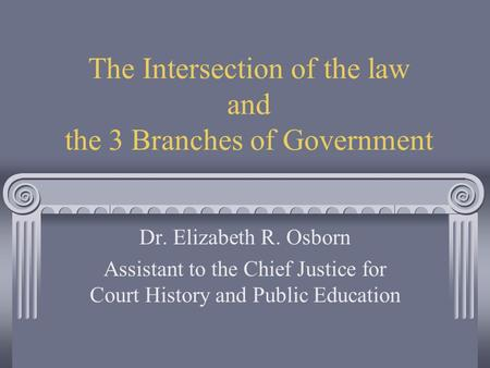 The Intersection of the law and the 3 Branches of Government Dr. Elizabeth R. Osborn Assistant to the Chief Justice for Court History and Public Education.