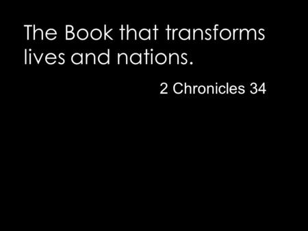 The Book that transforms lives and nations. 2 Chronicles 34.