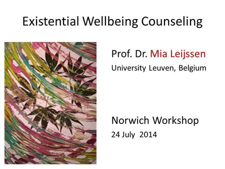 Existential Wellbeing Counseling Prof. Dr. Mia Leijssen University Leuven, Belgium Norwich Workshop 24 July 2014.