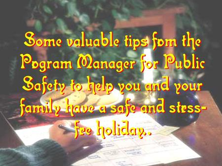 Some valuable tips from the Program Manager for Public Safety to help you and your family have a safe and stress - free holiday... Some valuable tips from.