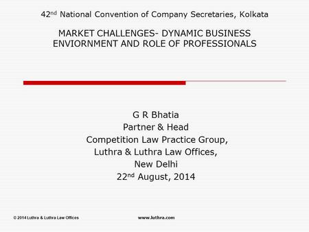 © 2014 Luthra & Luthra Law Offices www.luthra.com 42 nd National Convention of Company Secretaries, Kolkata MARKET CHALLENGES- DYNAMIC BUSINESS ENVIORNMENT.