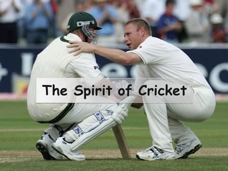 The Spirit of Cricket. Cricket is a game that owes much of its unique appeal to the fact that it should be played not only within its Laws but also within.