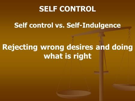 SELF CONTROL Self control vs. Self-Indulgence Rejecting wrong desires and doing what is right.