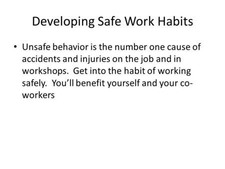 Developing Safe Work Habits Unsafe behavior is the number one cause of accidents and injuries on the job and in workshops. Get into the habit of working.
