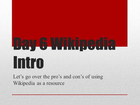 Day 6 Wikipedia Intro Let's go over the pro's and con's of using Wikipedia as a resource.