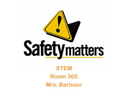 STEM Room 305 Mrs. Barbour. Develop a Safe Attitude Read and follow all posted safety rules. Consider each person's safety to be your responsibility.