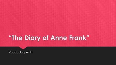 """The Diary of Anne Frank"" Vocabulary Act I. Appalled (adj.)  Horrified; shocked."