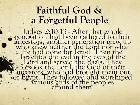 Faithful God & a Forgetful People Judges 2:10-13 - After that whole generation had been gathered to their ancestors, another generation grew up who knew.