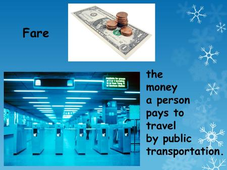 Fare the money a person pays to travel by public transportation.