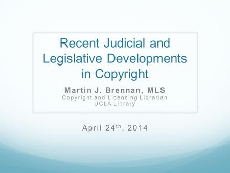 Recent Judicial and Legislative Developments in Copyright Martin J. Brennan, MLS Copyright and Licensing Librarian UCLA Library April 24 th, 2014.