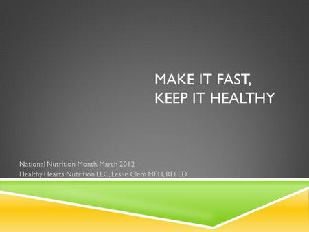 MAKE IT FAST, KEEP IT HEALTHY National Nutrition Month, March 2012 Healthy Hearts Nutrition LLC, Leslie Clem MPH, RD, LD.