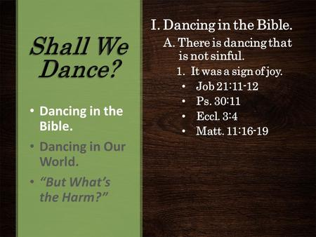 I. Dancing in the Bible. A. There is dancing that is not sinful. 1. It was a sign of joy. Job 21:11-12 Ps. 30:11 Eccl. 3:4 Matt. 11:16-19 Dancing in the.
