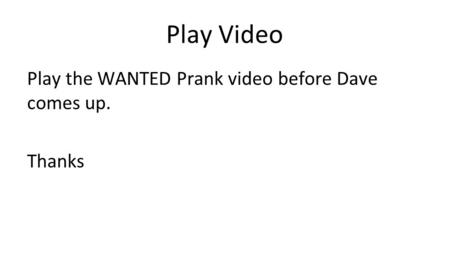 Play the WANTED Prank video before Dave comes up. Thanks Play Video.