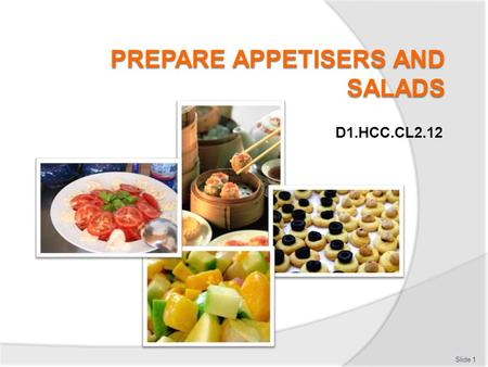 D1.HCC.CL2.12 Slide 1. Prepare Appetisers and Salads This Unit comprises three Elements:  Element 1: Prepare and present a selection of hot and cold.