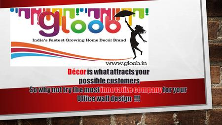 Gloob Décor, is a passionate endeavour by successful entrepreneurs from IIT, that aims at redefining the way we decorate our places of work and leisure.