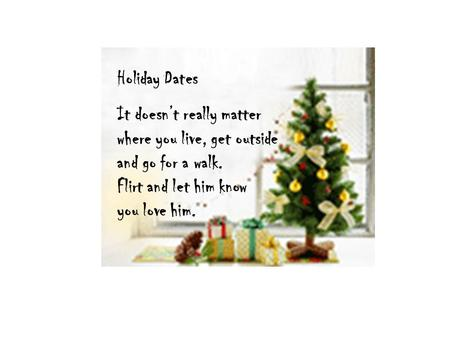 Holiday Dates It doesn't really matter where you live, get outside and go for a walk. Flirt and let him know you love him.