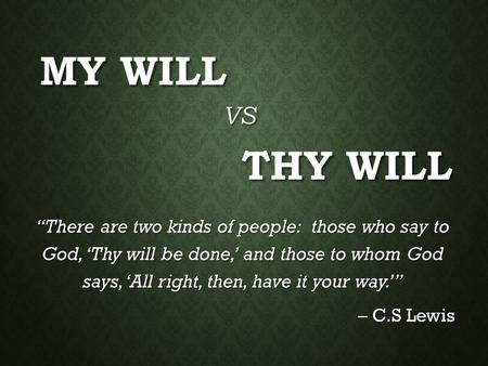 "MY WILL ""There are two kinds of people: those who say to God, 'Thy will be done,' and those to whom God says, 'All right, then, have it your way.'"" – C.S."