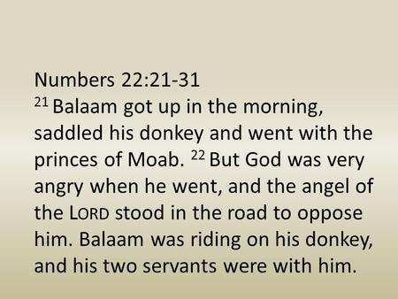 Numbers 22:21-31 21 Balaam got up in the morning, saddled his donkey and went with the princes of Moab. 22 But God was very angry when he went, and the.