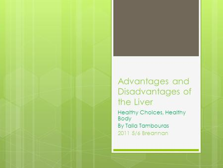 Advantages and Disadvantages of the Liver Healthy Choices, Healthy Body By Talia Tambouras 2011 5/6 Breannan.