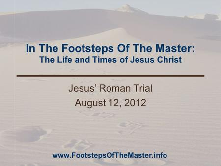 In The Footsteps Of The Master: The Life and Times of Jesus Christ Jesus' Roman Trial August 12, 2012 www.FootstepsOfTheMaster.info.