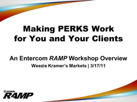 Making PERKS Work for You and Your Clients An Entercom RAMP Workshop Overview Weezie Kramer's Markets | 3/17/11.