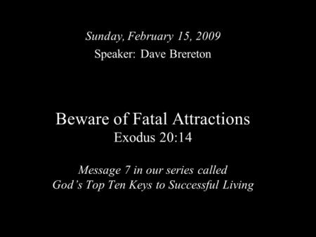 Beware of Fatal Attractions Exodus 20:14 Message 7 in our series called God's Top Ten Keys to Successful Living Sunday, February 15, 2009 Speaker: Dave.