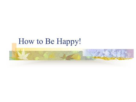 How to Be Happy!. 1. Pursue Achievable Goals 2. Keep Smiles Genuine.