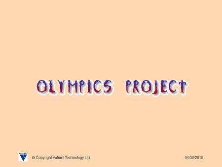 04/30/2015  Copyright Valiant Technology Ltd. 04/30/2015  Copyright Valiant Technology Ltd Olymics Project We never really got the chance to celebrate.