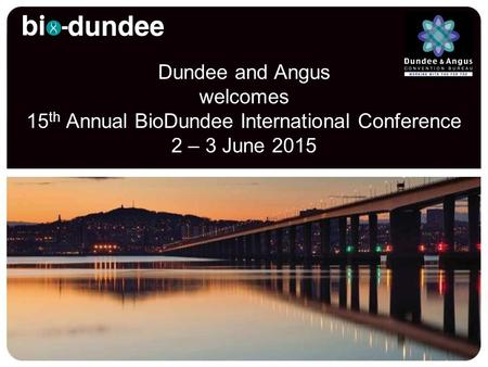 Dundee and Angus welcomes 15 th Annual BioDundee International Conference 2 – 3 June 2015.