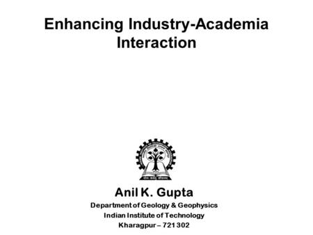 Enhancing Industry-Academia Interaction Anil K. Gupta Department of Geology & Geophysics Indian Institute of Technology Kharagpur – 721 302.