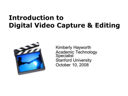 Introduction to Digital Video Capture & Editing Kimberly Hayworth Academic Technology Specialist Stanford University October 10, 2008.