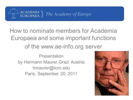 1 How to nominate members for Academia Europaea and some important functions of the www.ae-info.org server Presentation by Hermann Maurer,Graz/ Austria.
