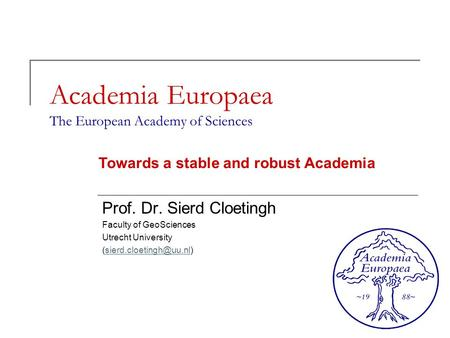 Academia Europaea The European Academy of Sciences Prof. Dr. Sierd Cloetingh Faculty of GeoSciences Utrecht University