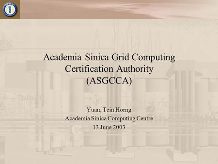 Academia Sinica Grid Computing Certification Authority (ASGCCA) Yuan, Tein Horng Academia Sinica Computing Centre 13 June 2003.