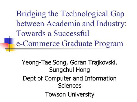 Bridging the Technological Gap between Academia and Industry: Towards a Successful e-Commerce Graduate Program Yeong-Tae Song, Goran Trajkovski, Sungchul.