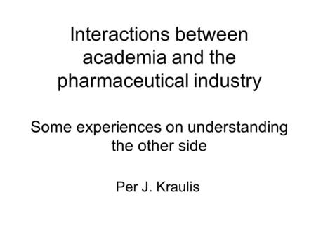 Interactions between academia and the pharmaceutical industry Some experiences on understanding the other side Per J. Kraulis.