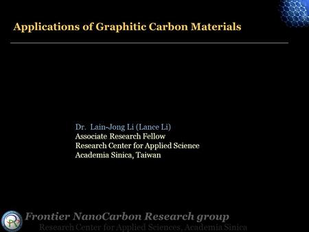 Frontier NanoCarbon Research group Research Center for Applied Sciences, Academia Sinica Applications of Graphitic Carbon Materials Dr. Lain-Jong Li (Lance.