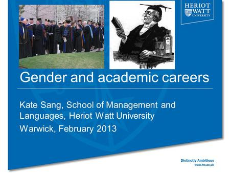 Gender and academic careers Kate Sang, School of Management and Languages, Heriot Watt University Warwick, February 2013.
