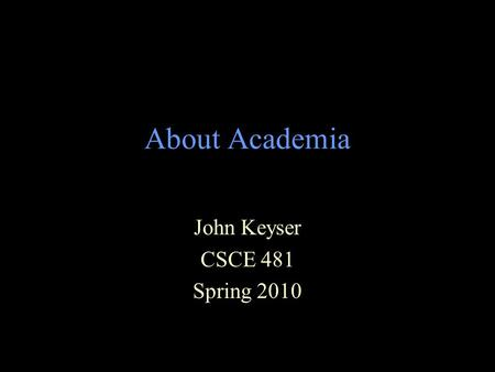 About Academia John Keyser CSCE 481 Spring 2010. Academia – Types of Schools Lots of different ways to classify schools –Research Universities Research.