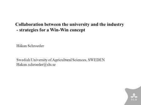 Håkan Schroeder Swedish University of Agricultural Sciences, SWEDEN Collaboration between the university and the industry - strategies.