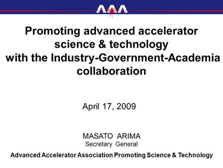 Promoting advanced accelerator science & technology with the Industry-Government-Academia collaboration April 17, 2009 Advanced Accelerator Association.