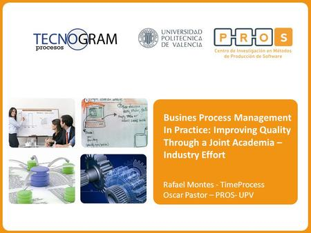 Busines Process Management In Practice: Improving Quality Through a Joint Academia – Industry Effort Rafael Montes - TimeProcess Oscar Pastor – PROS- UPV.