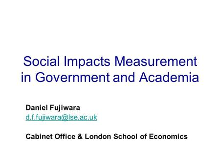 Social Impacts Measurement in Government and Academia Daniel Fujiwara Cabinet Office & London School of Economics.