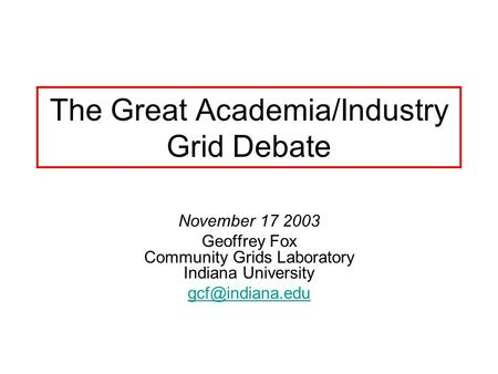 The Great Academia/Industry Grid Debate November 17 2003 Geoffrey Fox Community Grids Laboratory Indiana University