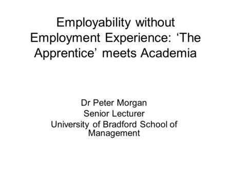 Employability without Employment Experience: 'The Apprentice' meets Academia Dr Peter Morgan Senior Lecturer University of Bradford School of Management.