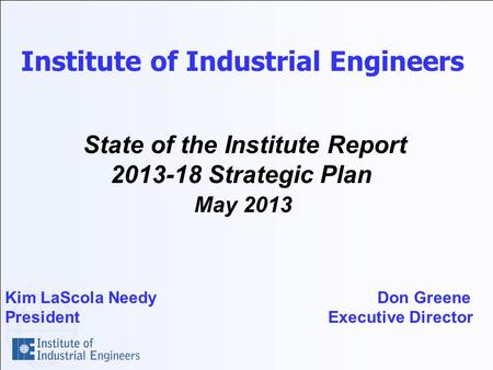 Institute of Industrial Engineers State of the Institute Report 2013-18 Strategic Plan May 2013 Kim LaScola Needy Don Greene President Executive Director.
