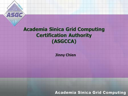 Academia Sinica Grid Computing Certification Authority (ASGCCA) Jinny Chien.